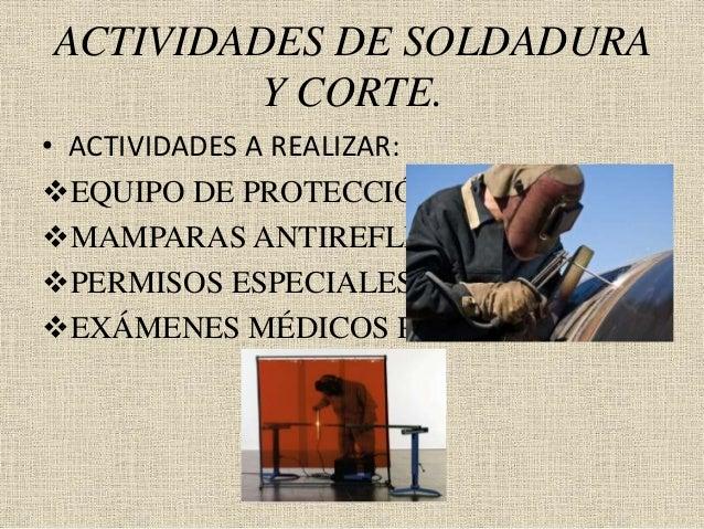 ACTIVIDADES DE SOLDADURA Y CORTE. • ACTIVIDADES A REALIZAR: EQUIPO DE PROTECCIÓN PERSONAL. MAMPARAS ANTIREFLEJO. PERMIS...