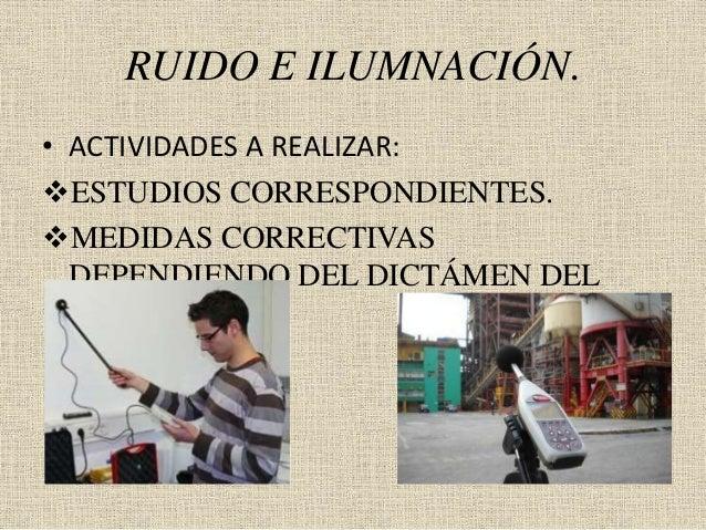 RUIDO E ILUMNACIÓN. • ACTIVIDADES A REALIZAR: ESTUDIOS CORRESPONDIENTES. MEDIDAS CORRECTIVAS DEPENDIENDO DEL DICTÁMEN DE...