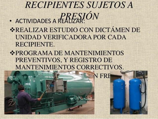 RECIPIENTES SUJETOS A PRESIÓN• ACTIVIDADES A REALIZAR: REALIZAR ESTUDIO CON DICTÁMEN DE UNIDAD VERIFICADORA POR CADA RECI...