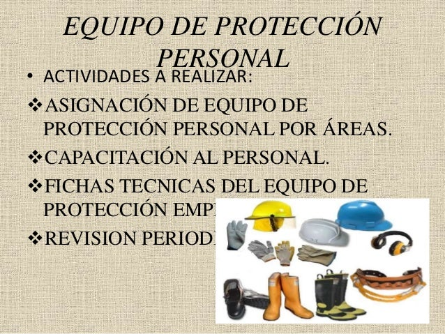 EQUIPO DE PROTECCIÓN PERSONAL • ACTIVIDADES A REALIZAR: ASIGNACIÓN DE EQUIPO DE PROTECCIÓN PERSONAL POR ÁREAS. CAPACITAC...