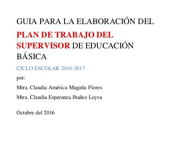 GUIA PARA LA ELABORACIÓN DEL PLAN DE TRABAJO DEL SUPERVISOR DE EDUCACIÓN BÁSICA CICLO ESCOLAR 2016-2017 por: Mtra. Claudia...