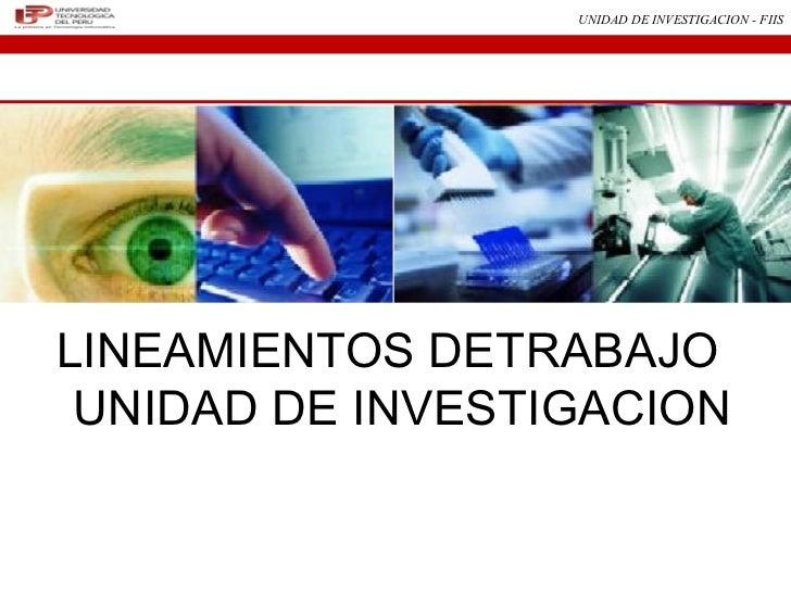 UNIDAD DE INVESTIGACION - FIISLINEAMIENTOS DETRABAJO UNIDAD DE INVESTIGACION