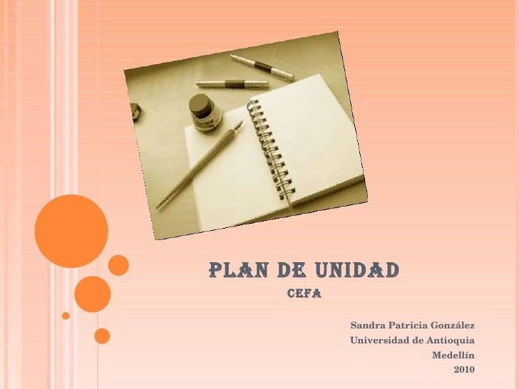 PLAN DE UNIDAD CEFA Sandra Patricia González Universidad de Antioquia Medellín 2010