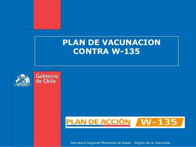PLAN DE VACUNACIONCONTRA W-135Secretaria Regional Ministerial de Salud – Región de La Araucanía