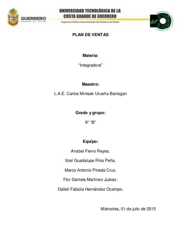 """PLAN DE VENTAS Materia: """"Integradora"""" Maestro: L.A.E. Carlos Minisak Urueña Barragan Grado y grupo: 9° """"B"""" Equipo: Anabel ..."""
