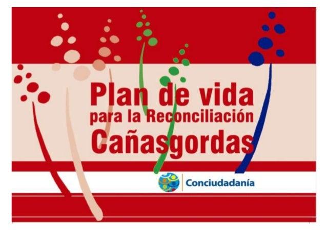 Plan de Vida para la Reconciliación Municipio de Cañasgordas Cañasgordas (Antioquia - Colombia) Diciembre de 2013 Publicac...