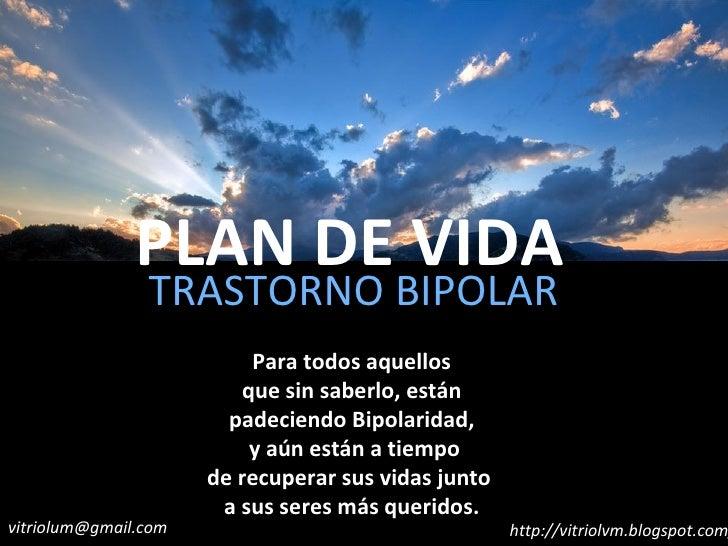 PLAN DE VIDA TRASTORNO BIPOLAR Para todos aquellos que sin saberlo, están padeciendo Bipolaridad, y aún están a tiempo de ...
