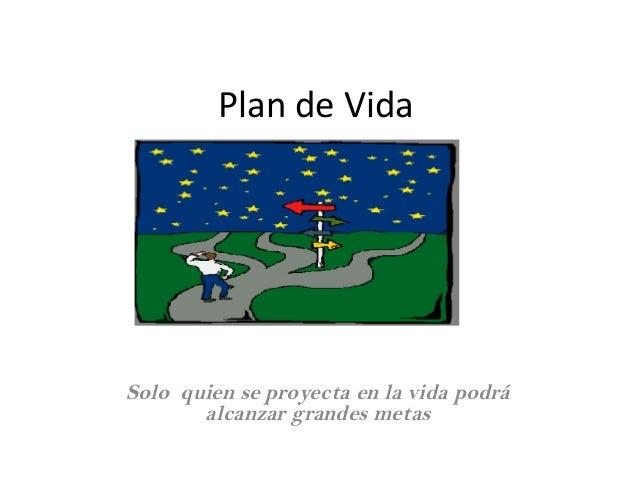 Plan de Vida Solo quien se proyecta en la vida podrá alcanzar grandes metas