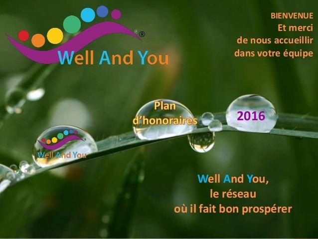 BIENVENUE Et merci de nous accueillir dans votre équipe Well And You, le réseau où il fait bon prospérer 2016