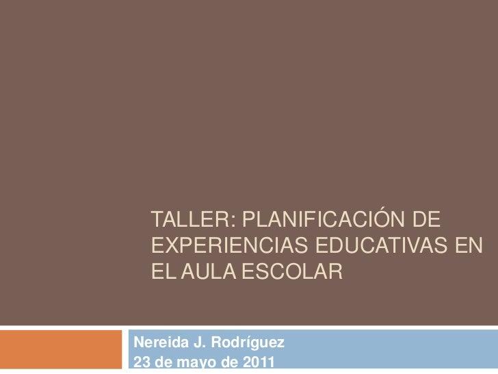 TALLER: PLANIFICACIÓN DE  EXPERIENCIAS EDUCATIVAS EN  EL AULA ESCOLARNereida J. Rodríguez23 de mayo de 2011