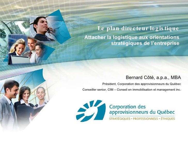 Le plan directeur logistique Attacher la logistique aux orientations stratégiques de l'entreprise Bernard Côté, a.p.a., MB...