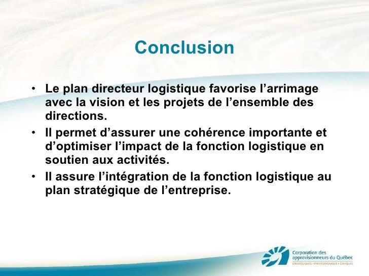 Conclusion <ul><li>Le plan directeur logistique favorise l'arrimage avec la vision et les projets de l'ensemble des direct...