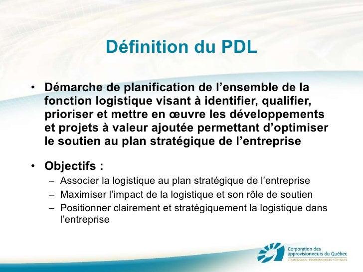 Définition du PDL <ul><li>Démarche de planification de l'ensemble de la fonction logistique visant à identifier, qualifier...