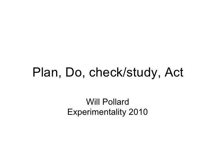 Plan, Do, check/study, Act            Will Pollard       Experimentality 2010