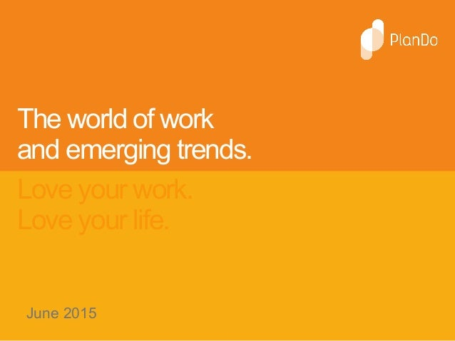 The world of work and emerging trends. Love your work. Love your life. June 2015