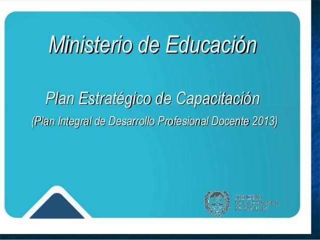 Ministerio de Educación   Plan Estratégico de Capacitación(Plan Integral de Desarrollo Profesional Docente 2013)