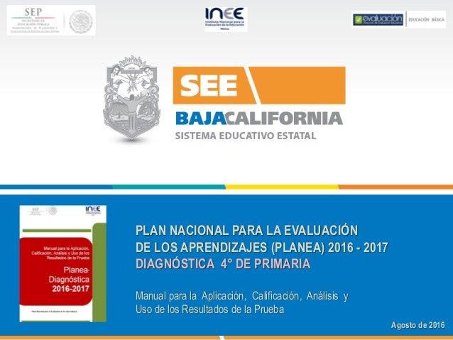PLAN NACIONAL PARA LA EVALUACIÓN DE LOS APRENDIZAJES (PLANEA) 2016 - 2017 DIAGNÓSTICA 4° DE PRIMARIA Manual para la Aplica...