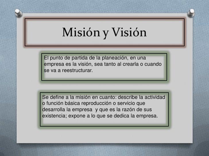 Misión y Visión<br />El punto de partida de la planeación, en una empresa es la visión, sea tanto al crearla o cuando se v...