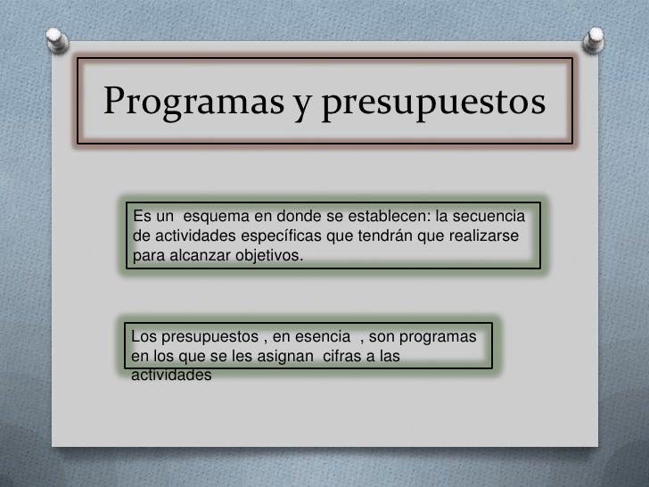 Programas y presupuestos<br />Es un  esquema en donde se establecen: la secuencia de actividades específicas que tendrán q...