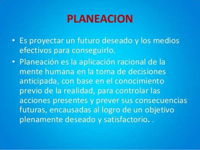 PLANEACION • Es proyectar un futuro deseado y los medios efectivos para conseguirlo. • Planeación es la aplicación raciona...