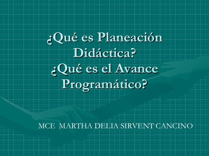 ¿Qué es Planeación Didáctica? ¿Qué es el Avance Programático? MCE  MARTHA DELIA SIRVENT CANCINO