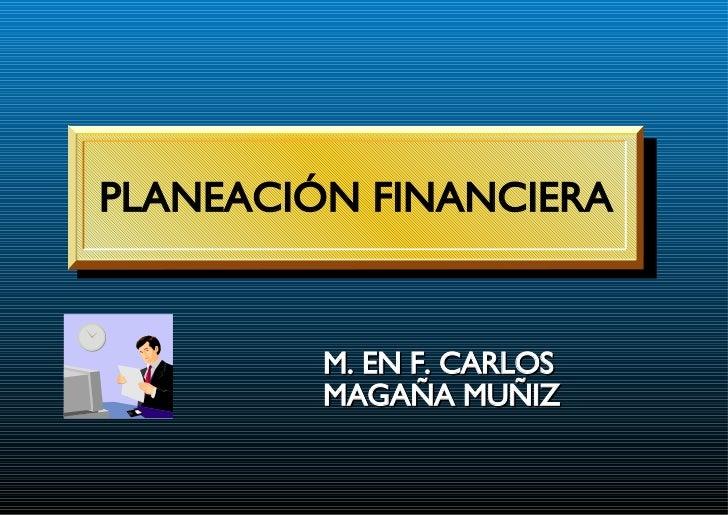 PLANEACIÓN FINANCIERA M. EN F. CARLOS MAGAÑA MUÑIZ