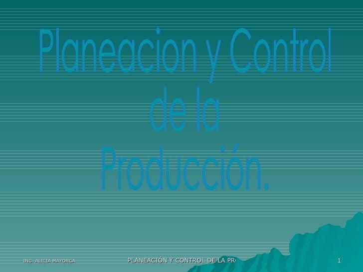 1                       PLANEACIÓN Y CONTROL DE LA PRODUCCIÓN ING. ALICIA MAYORGA