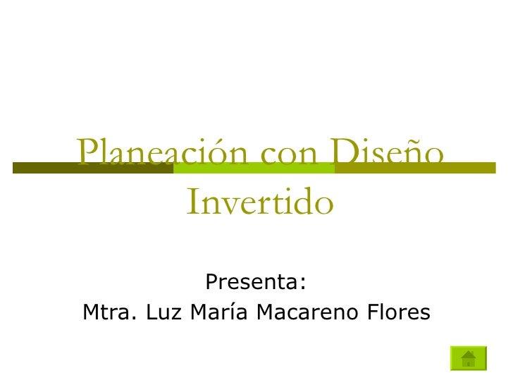 Planeación con Diseño  Invertido Presenta: Mtra. Luz María Macareno Flores