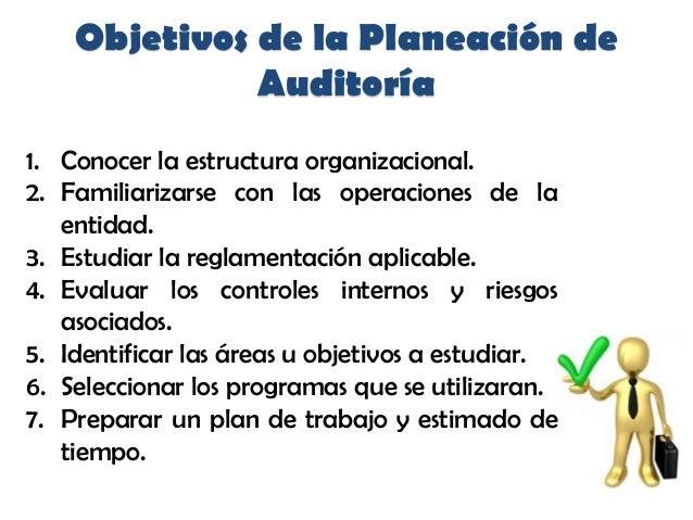 Objetivos de la Planeación deAuditoría1. Conocer la estructura organizacional.2. Familiarizarse con las operaciones de lae...