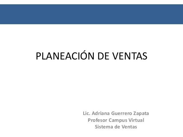 PLANEACIÓN DE VENTAS        Lic. Adriana Guerrero Zapata           Profesor Campus Virtual              Sistema de Ventas
