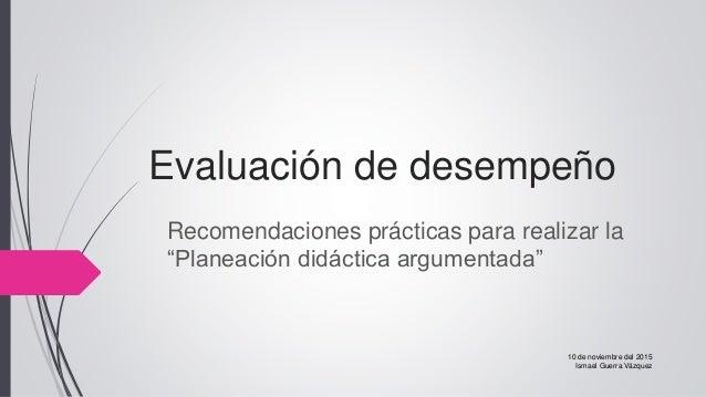 """Evaluación de desempeño Recomendaciones prácticas para realizar la """"Planeación didáctica argumentada"""" 10 de noviembre del ..."""