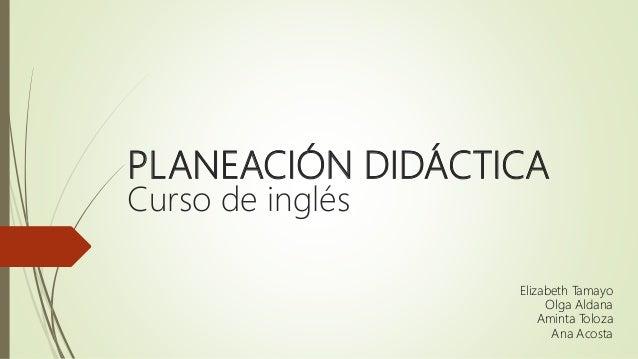 PLANEACIÓN DIDÁCTICA Curso de inglés Elizabeth Tamayo Olga Aldana Aminta Toloza Ana Acosta