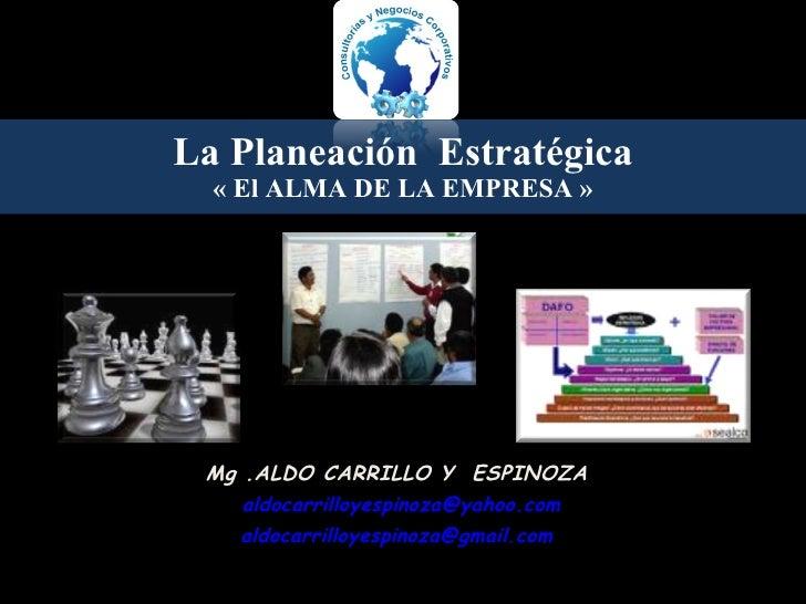 La Planeación  Estrat é gica « El ALMA DE LA EMPRESA » Mg .ALDO CARRILLO Y  ESPINOZA [email_address] [email_address]