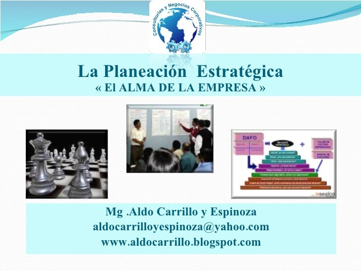 La Planeación  Estrat é gica « El ALMA DE LA EMPRESA » Mg .Aldo Carrillo y Espinoza [email_address] www.aldocarrillo.blogs...