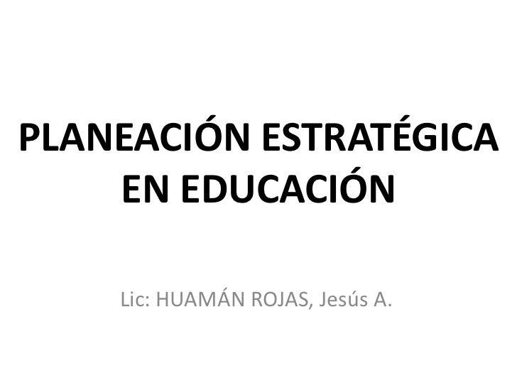 PLANEACIÓN ESTRATÉGICA    EN EDUCACIÓN    Lic: HUAMÁN ROJAS, Jesús A.