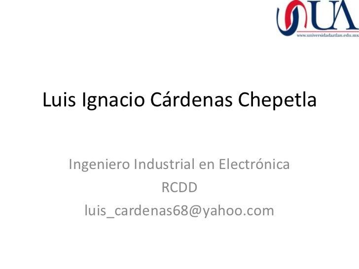 Luis Ignacio Cárdenas Chepetla  Ingeniero Industrial en Electrónica                RCDD    luis_cardenas68@yahoo.com