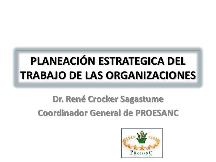 PLANEACIÓN ESTRATEGICA DELTRABAJO DE LAS ORGANIZACIONES     Dr. René Crocker Sagastume  Coordinador General de PROESANC