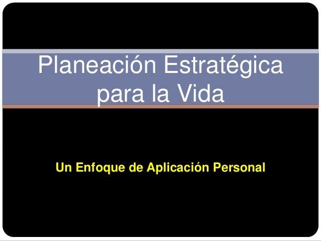 Planeación Estratégica     para la Vida Un Enfoque de Aplicación Personal