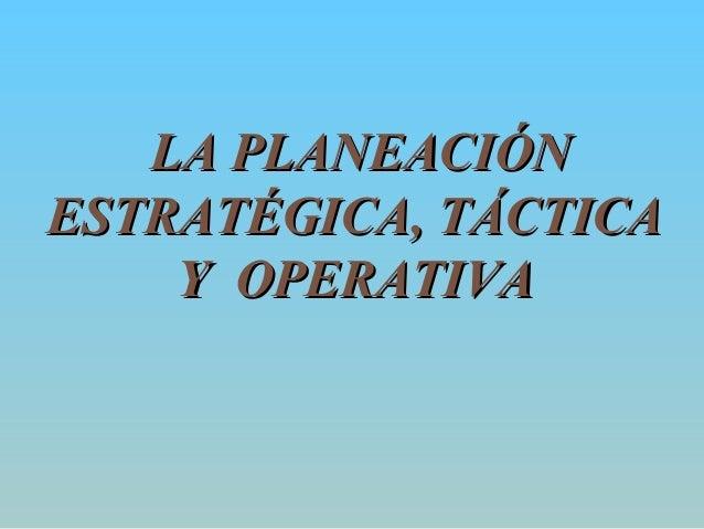 LA PLANEACIÓNLA PLANEACIÓN ESTRATÉGICA, TÁCTICAESTRATÉGICA, TÁCTICA Y OPERATIVAY OPERATIVA