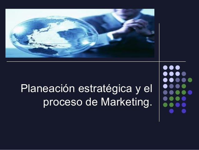 Planeación estratégica y el proceso de Marketing.