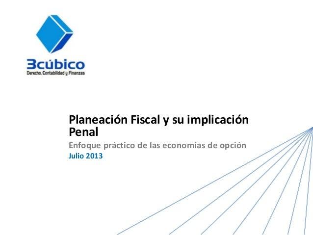 Planeación Fiscal y su implicación Penal Enfoque práctico de las economías de opción Julio 2013