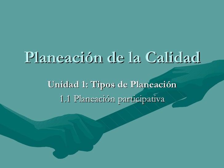 Planeación de la Calidad Unidad 1: Tipos de Planeación 1.1 Planeación participativa