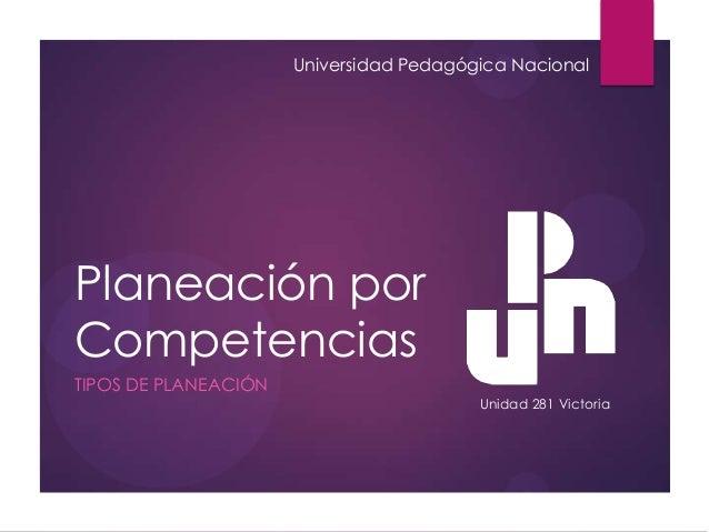 Planeación por Competencias TIPOS DE PLANEACIÓN Universidad Pedagógica Nacional Unidad 281 Victoria