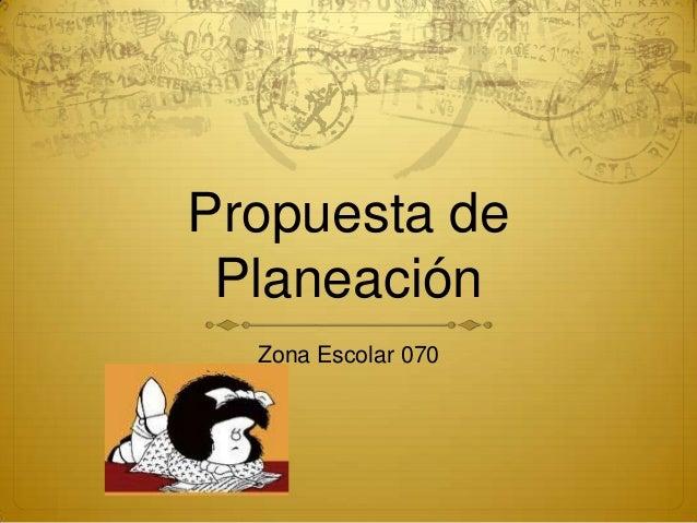 Propuesta dePlaneaciónZona Escolar 070