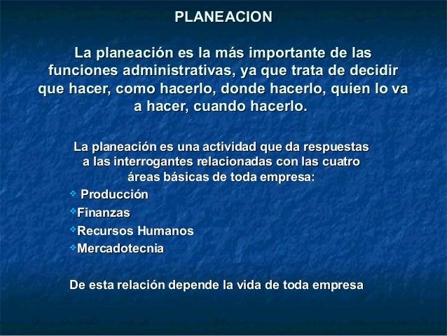 PLANEACION     La planeación es la más importante de las funciones administrativas, ya que trata de decidirque hacer, como...