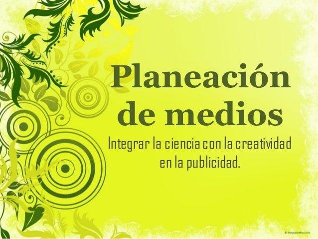 Planeación de medios Integrar la cienciacon la creatividad en la publicidad.