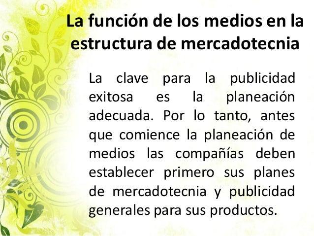 La función de los medios en la estructura de mercadotecnia La clave para la publicidad exitosa es la planeación adecuada. ...