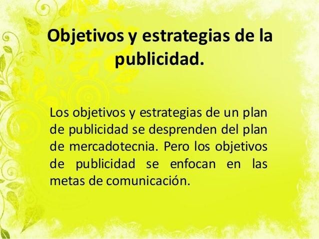 Objetivos y estrategias de la publicidad. Los objetivos y estrategias de un plan de publicidad se desprenden del plan de m...