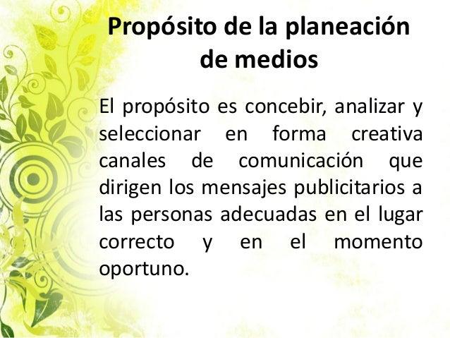 Propósito de la planeación de medios El propósito es concebir, analizar y seleccionar en forma creativa canales de comunic...