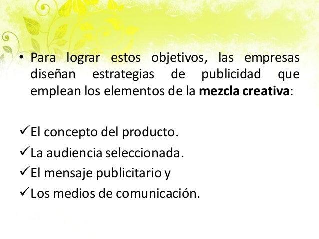 • Para lograr estos objetivos, las empresas diseñan estrategias de publicidad que emplean los elementos de la mezcla creat...